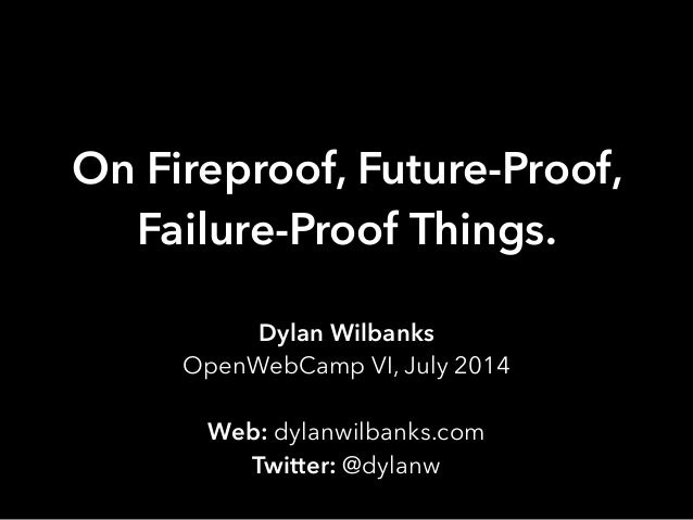 On Fireproof, Future-Proof, Failure-Proof Things. Dylan Wilbanks OpenWebCamp VI, July 2014 ! Web: dylanwilbanks.com Twitte...