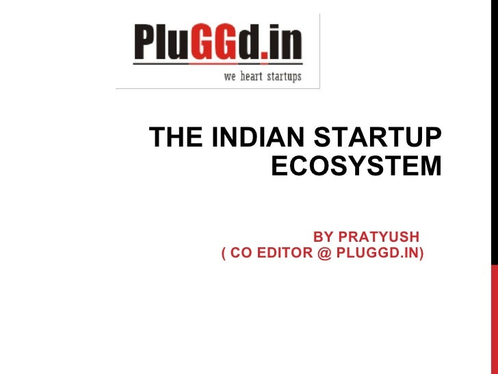 THE INDIAN STARTUP ECOSYSTEM BY PRATYUSH ( CO EDITOR @ PLUGGD.IN)