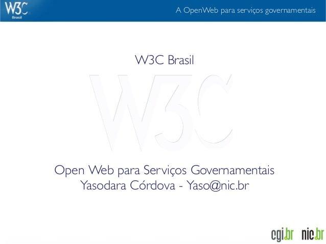 A OpenWeb para serviços governamentais             W3C BrasilOpen Web para Serviços Governamentais   Yasodara Córdova - Ya...