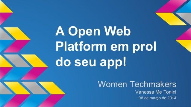 A Open Web  Platform em prol  do seu app!  Women Techmakers  Vanessa Me Tonini  08 de março de 2014