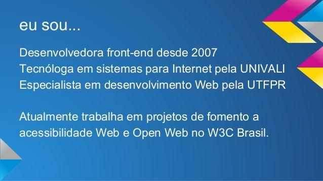 eu sou...  Desenvolvedora front-end desde 2007  Tecnóloga em sistemas para Internet pela UNIVALI  Especialista em desenvol...