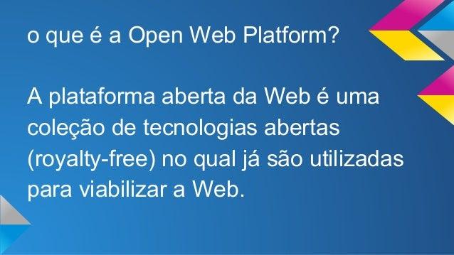 o que é a Open Web Platform?  A plataforma aberta da Web é uma  coleção de tecnologias abertas  (royalty-free) no qual já ...