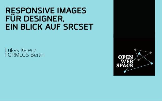 OPEN WEB SPACE RESPONSIVE IMAGES FÜR DESIGNER, EIN BLICK AUF SRCSET Lukas Kerecz FORMLOS Berlin