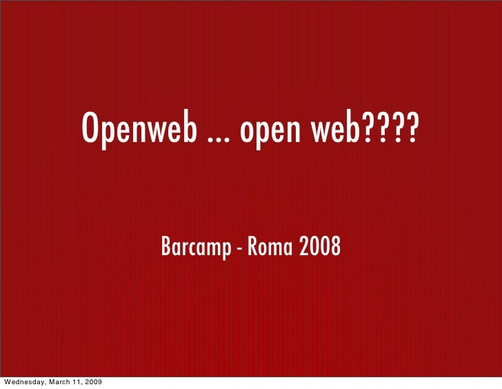 Openweb ... open web????                              Barcamp - Roma 2008     Wednesday, March 11, 2009