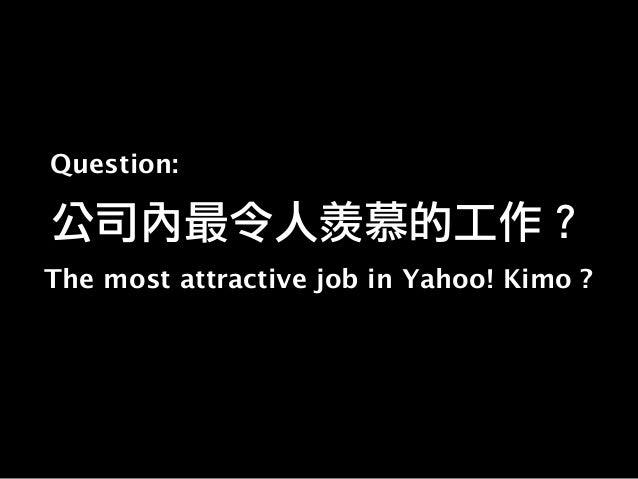 公司內最令人羨慕的工作? The most attractive job in Yahoo! Kimo ? Question: