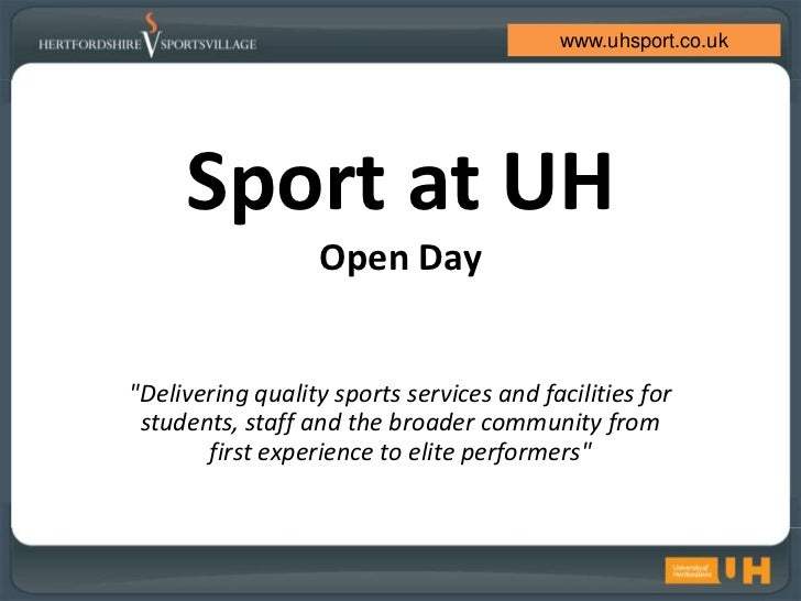 """www.uhsport.co.uk     Sport at UH                  Open Day""""Delivering quality sports services and facilities for students..."""