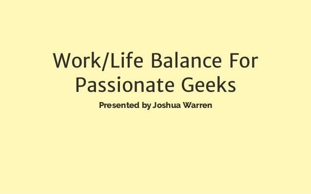Work/Life Balance For Passionate Geeks Presented by Joshua Warren