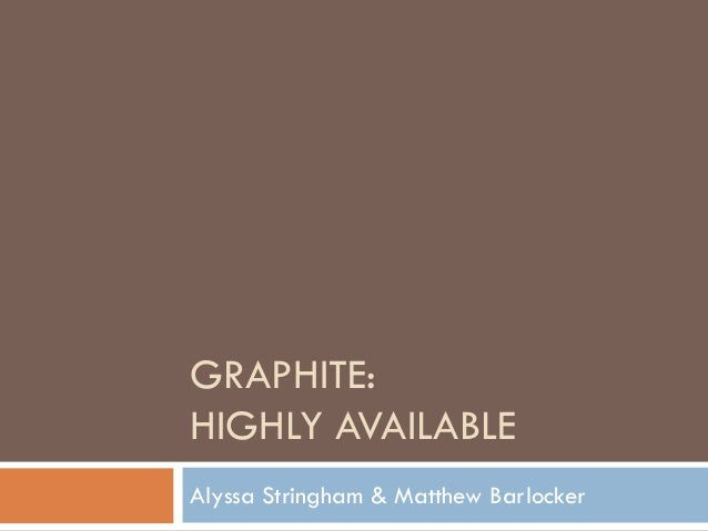 GRAPHITE: HIGHLY AVAILABLE Alyssa Stringham & Matthew Barlocker
