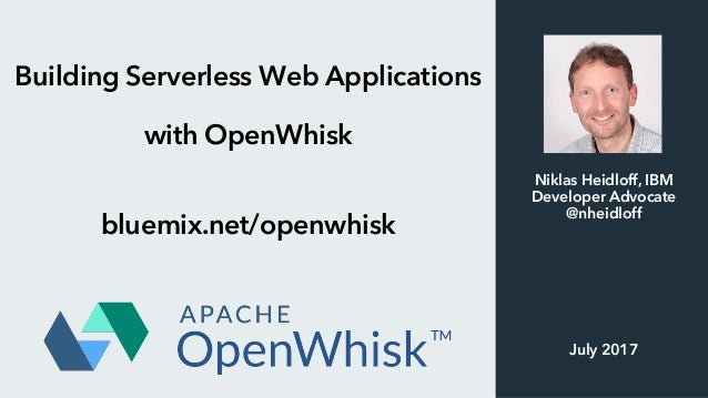 Building Serverless Web Applications with OpenWhisk bluemix.net/openwhisk Niklas Heidloff, IBM Developer Advocate @nheidlo...