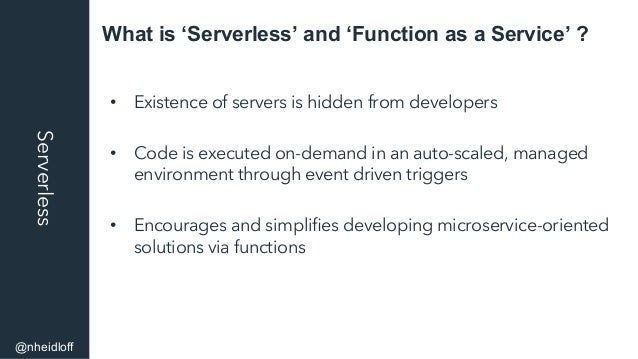 What is 'Serverless' and 'Function as a Service' ?Serverless • Existence of servers is hidden from developers • Code is ...