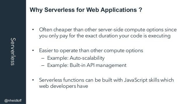 Why Serverless for Web Applications ?Serverless • Often cheaper than other server-side compute options since you only pay...