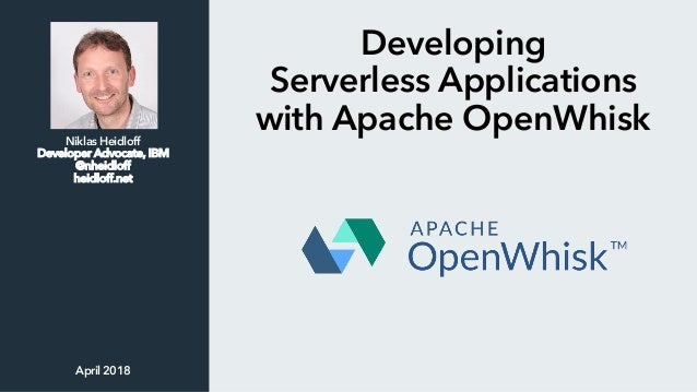 Developing Serverless Applications with Apache OpenWhiskNiklas Heidloff Developer Advocate, IBM @nheidloff heidloff.net Ap...