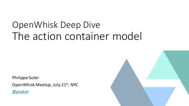 OpenWhisk Deep  Dive The  action  container  model Philippe  Suter OpenWhisk Meetup,  July  21st,  NYC @ps...