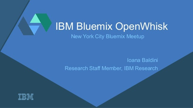IBM Bluemix OpenWhisk New York City Bluemix Meetup Ioana Baldini Research Staff Member, IBM Research