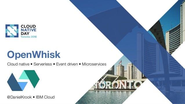 OpenWhisk Cloud native • Serverless • Event driven • Microservices @DanielKrook • IBM Cloud