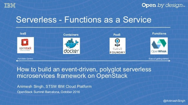 @AnimeshSingh How to build an event-driven, polyglot serverless microservices framework on OpenStack Animesh Singh, STSM I...