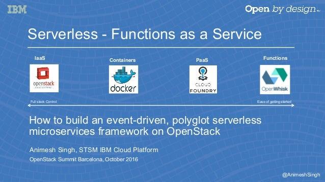 @AnimeshSingh How to build an event-driven, polyglot serverless microservices framework on OpenStack Animesh Singh, STSM I...