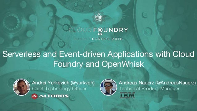 Serverless and Event-driven Applications with Cloud Foundry and OpenWhisk Andrei Yurkevich (@yurkvch) Chief Technology Off...