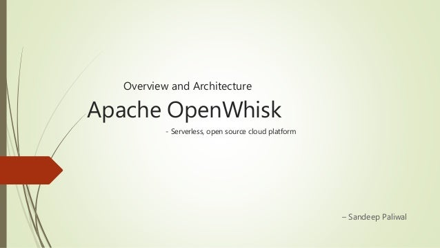 Overview and Architecture Apache OpenWhisk - Serverless, open source cloud platform – Sandeep Paliwal