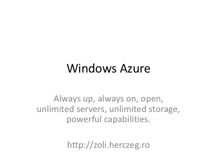 Windows Azure    Always up, always on, open,unlimited servers, unlimited storage,       powerful capabilities.       http:...