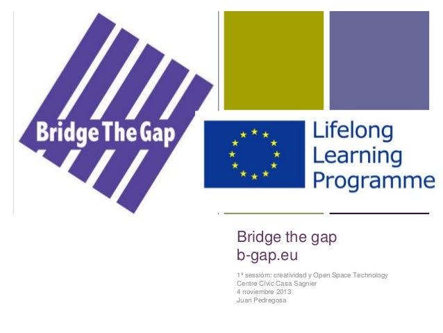 +  Bridge the gap b-gap.eu 1ª sessióm: creatividad y Open Space Technology Centre Cívic Casa Sagnier 4 noviembre 2013 Juan...