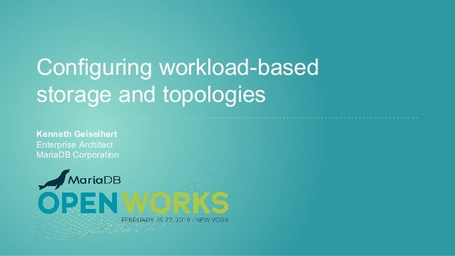 Configuring workload-based storage and topologies Kenneth Geiselhart Enterprise Architect MariaDB Corporation