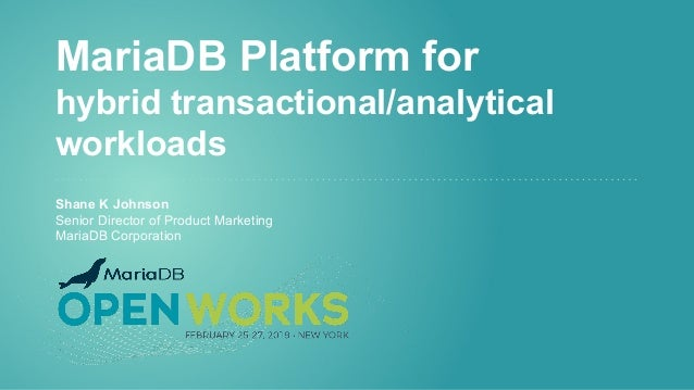 MariaDB Platform for hybrid transactional/analytical workloads Shane K Johnson Senior Director of Product Marketing MariaD...