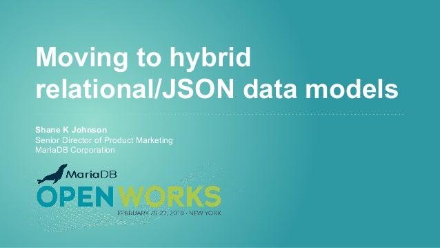Moving to hybrid relational/JSON data models Shane K Johnson Senior Director of Product Marketing MariaDB Corporation