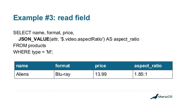 Example #3: read field SELECT name, format, price, JSON_VALUE(attr, '$.video.aspectRatio') AS aspect_ratio FROM products W...