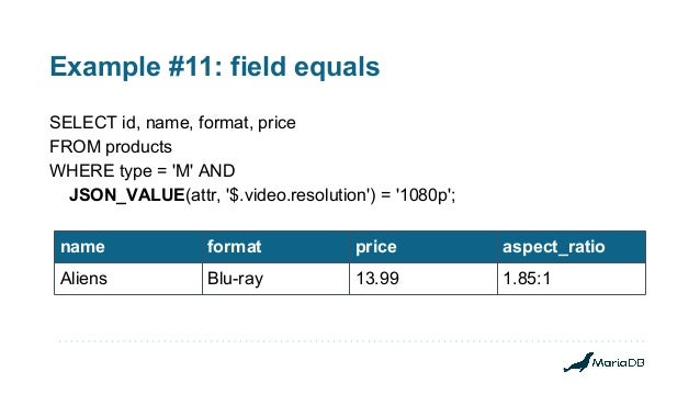 Example #11: field equals SELECT id, name, format, price FROM products WHERE type = 'M' AND JSON_VALUE(attr, '$.video.reso...