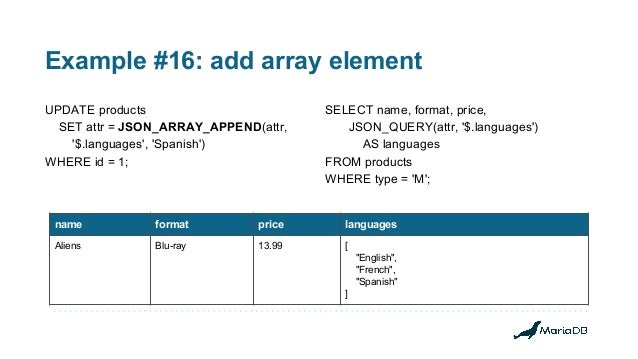 Example #16: add array element UPDATE products SET attr = JSON_ARRAY_APPEND(attr, '$.languages', 'Spanish') WHERE id = 1; ...