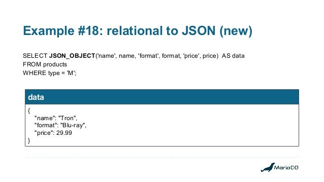 Example #18: relational to JSON (new) SELECT JSON_OBJECT('name', name, 'format', format, 'price', price) AS data FROM prod...