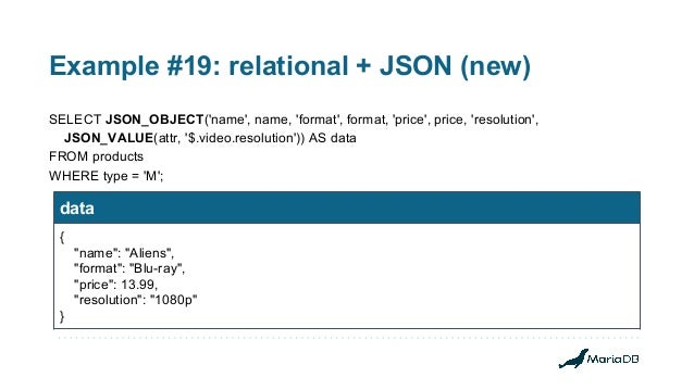 Example #19: relational + JSON (new) SELECT JSON_OBJECT('name', name, 'format', format, 'price', price, 'resolution', JSON...