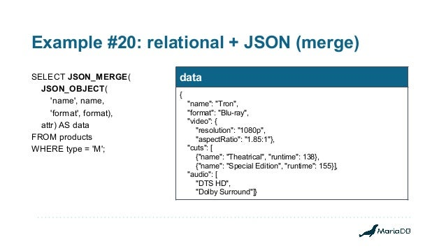 Example #20: relational + JSON (merge) SELECT JSON_MERGE( JSON_OBJECT( 'name', name, 'format', format), attr) AS data FROM...