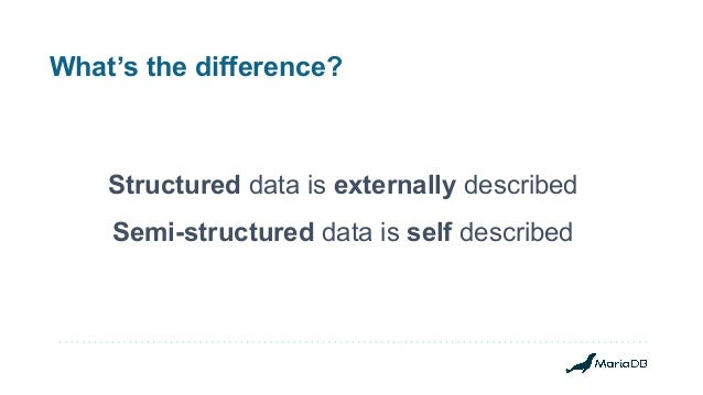 What's the difference? Structured data is externally described Semi-structured data is self described