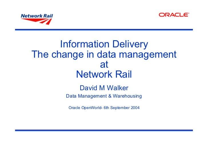 Information DeliveryThe change in data management               at          Network Rail            David M Walker      Da...