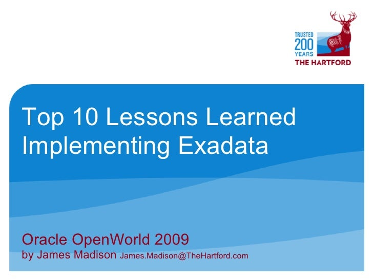 Top 10 Lessons Learned Implementing Exadata   Oracle OpenWorld 2009 by James Madison James.Madison@TheHartford.com
