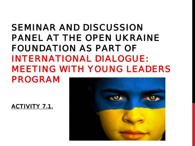 SEMINAR AND DISCUSSIONPANEL AT THE OPEN UKRAINEFOUNDATION AS PART OFINTERNATIONAL DIALOGUE:MEETING WITH YOUNG LEADERSPROGR...