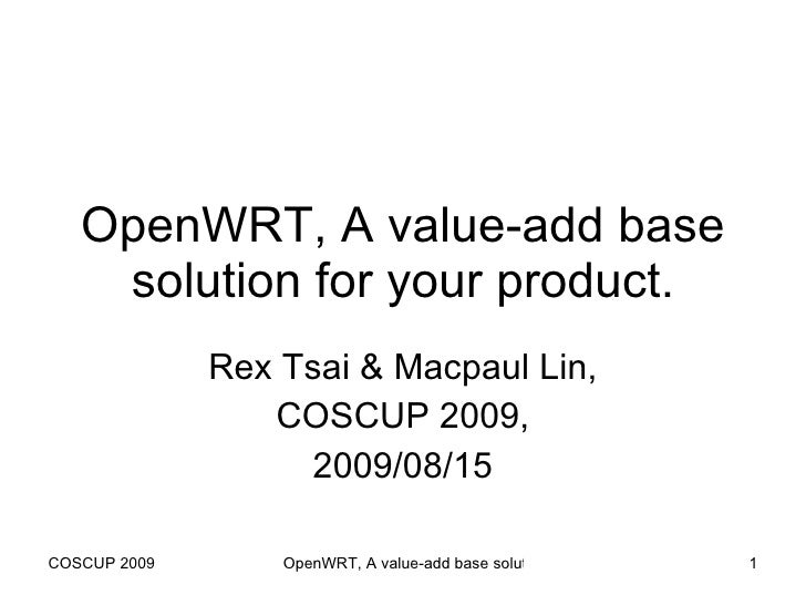 OpenWRT, A value-add base solution for your product. Rex Tsai & Macpaul Lin, COSCUP 2009, 2009/08/15