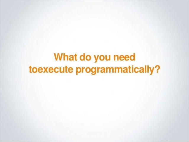 What do you needtoexecute programmatically?