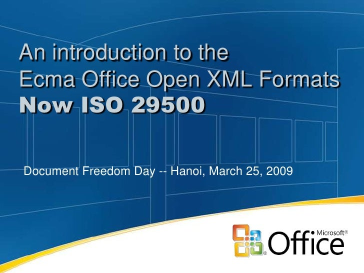 An introduction to the Ecma Office Open XML Formats Now ISO 29500  Document Freedom Day -- Hanoi, March 25, 2009