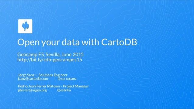 Open your data with CartoDB Geocamp ES, Sevilla, June 2015 http://bit.ly/cdb-geocampes15 Jorge Sanz — Solutions Engineer j...