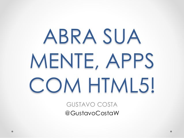 ABRA SUA  MENTE, APPS  COM HTML5!  GUSTAVO COSTA  @GustavoCostaW