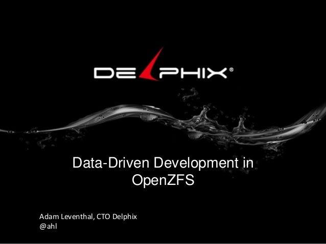 Data-Driven Development in OpenZFS Adam Leventhal, CTO Delphix @ahl
