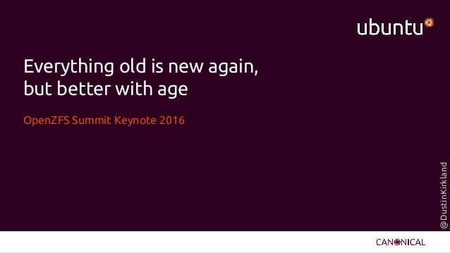 @DustinKirkland Everything old is new again, but better with age OpenZFS Summit Keynote 2016