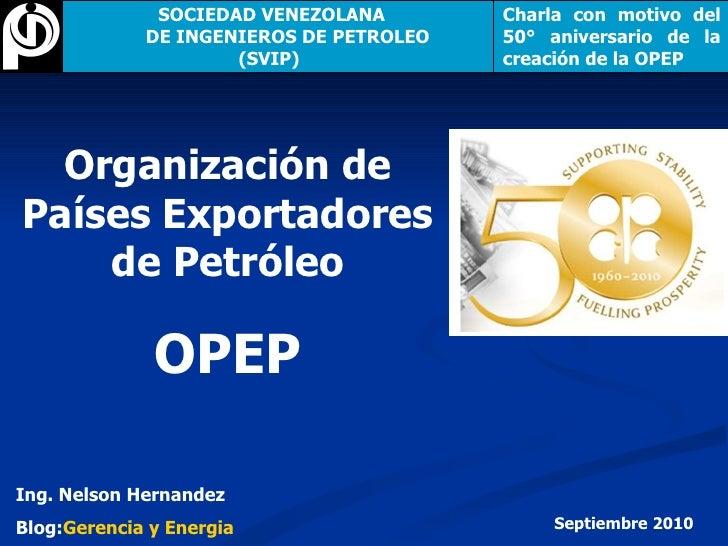 Organización de Países Exportadores de Petróleo OPEP Ing. Nelson Hernandez Blog: Gerencia y Energia Septiembre 2010 SOCIED...