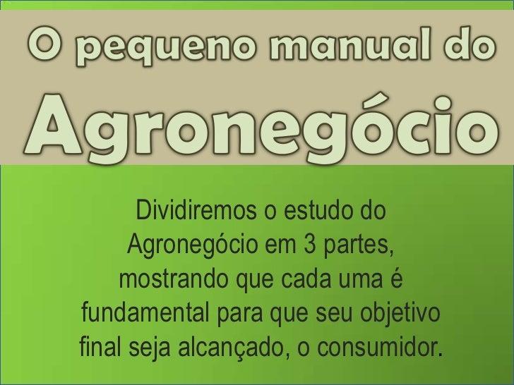 O pequeno manual do Agronegócio<br />Dividiremos o estudo do Agronegócio em 3 partes, <br />mostrando que cada uma é funda...