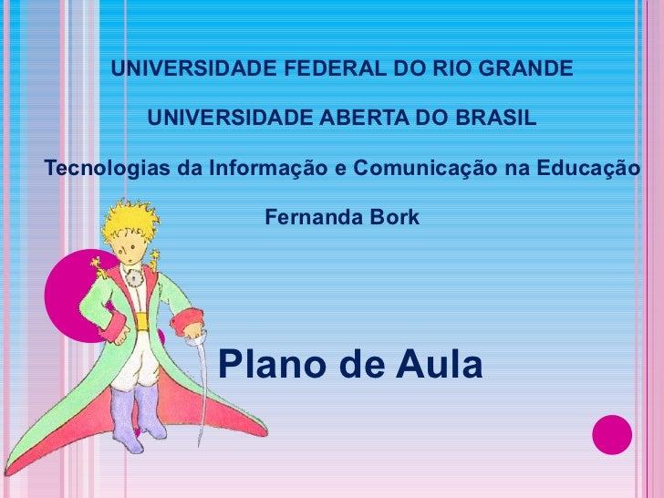 Plano de Aula UNIVERSIDADE FEDERAL DO RIO GRANDE UNIVERSIDADE ABERTA DO BRASIL Tecnologias da Informação e Comunicação na ...