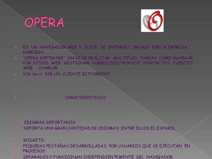 OPERA<br />ES  UN  NAVEGADOR WEB  Y  SUITE  DE  INTERNET  CREADO  POR LA EMPRESA  NORUEGA <br />''OPERA SOFTWARE''  CAPAZ ...
