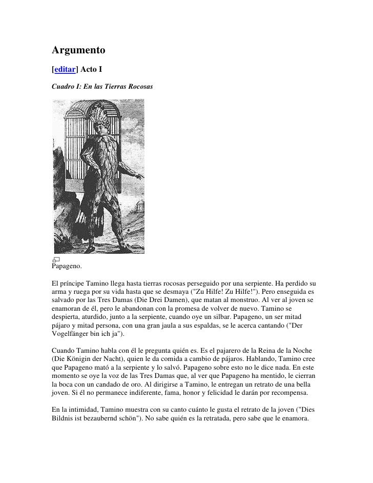 Argumento[editar] Acto ICuadro I: En las Tierras RocosasPapageno.El príncipe Tamino llega hasta tierras rocosas perseguido...